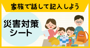 家族で話して記入しよう!災害対策シート